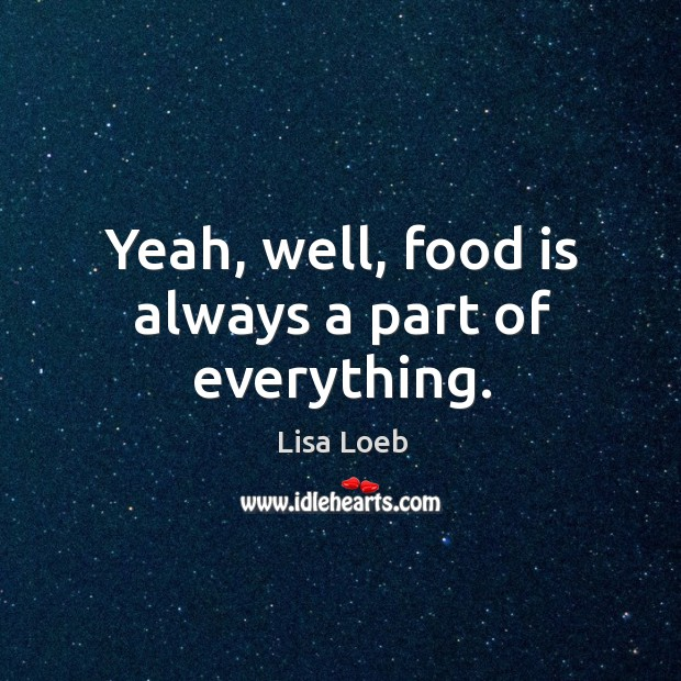 Yeah, well, food is always a part of everything. Image