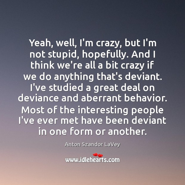 Yeah, well, I'm crazy, but I'm not stupid, hopefully. And I think Anton Szandor LaVey Picture Quote
