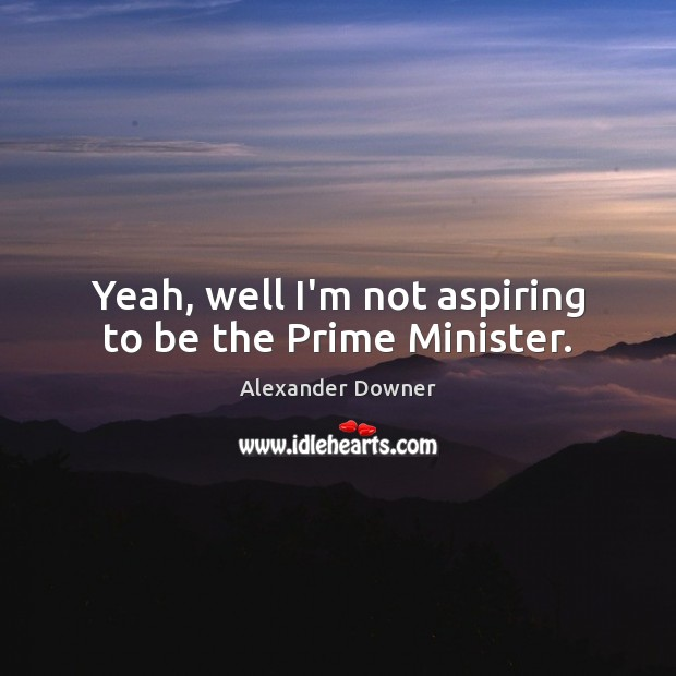 Image, Yeah, well I'm not aspiring to be the Prime Minister.