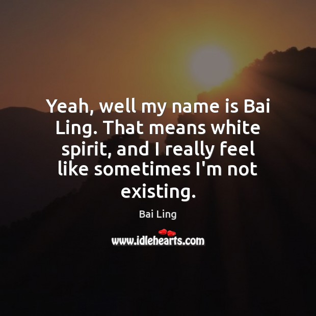 Image, Yeah, well my name is Bai Ling. That means white spirit, and