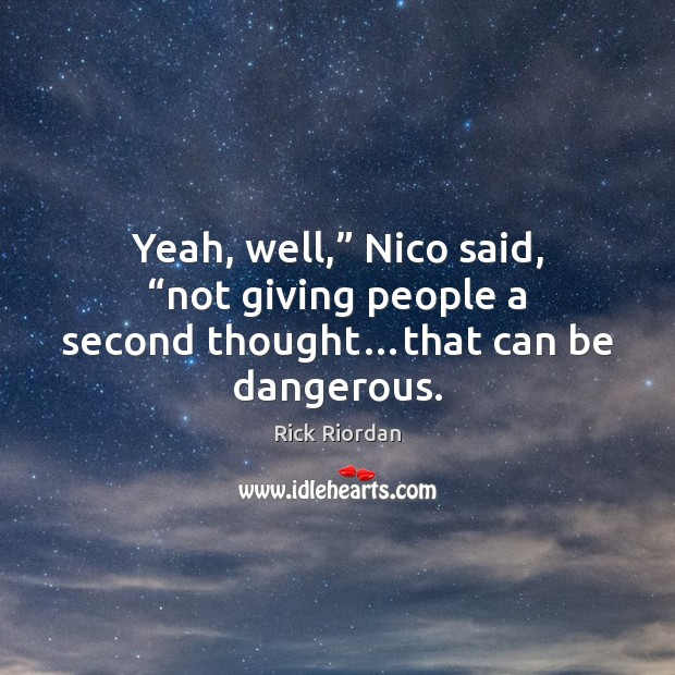 "Yeah, well,"" Nico said, ""not giving people a second thought…that can be dangerous. Image"
