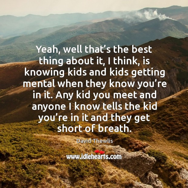 Yeah, well that's the best thing about it, I think, is knowing kids and kids David Thewlis Picture Quote