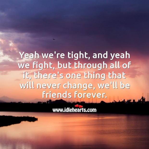 Yeah we're tight, and yeah we fight, but through all of it, we'll be friends forever. Friendship Messages Image