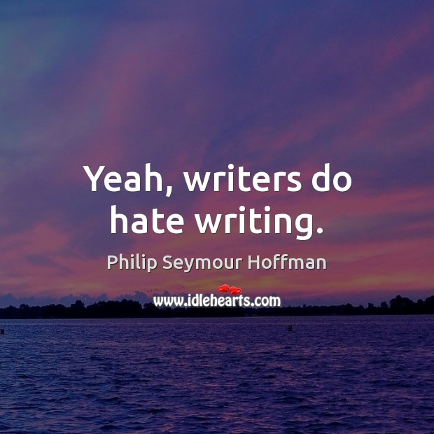 Image, Yeah, writers do hate writing.