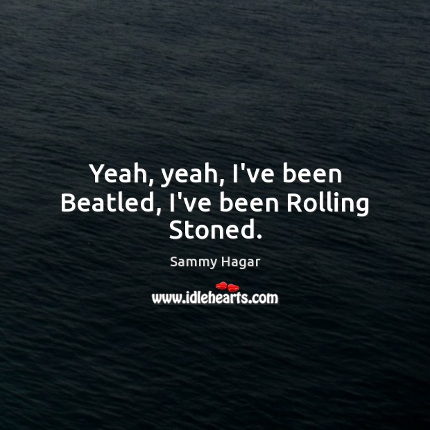 Yeah, yeah, I've been Beatled, I've been Rolling Stoned. Sammy Hagar Picture Quote