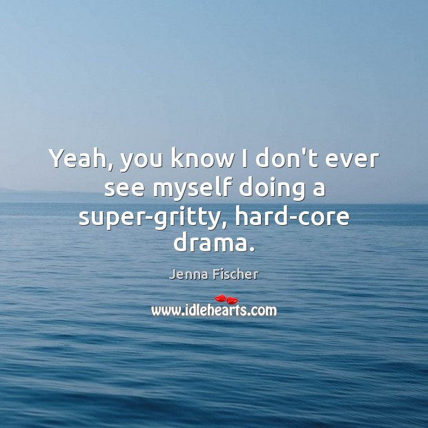 Yeah, you know I don't ever see myself doing a super-gritty, hard-core drama. Jenna Fischer Picture Quote