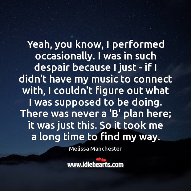 Yeah, you know, I performed occasionally. I was in such despair because Melissa Manchester Picture Quote