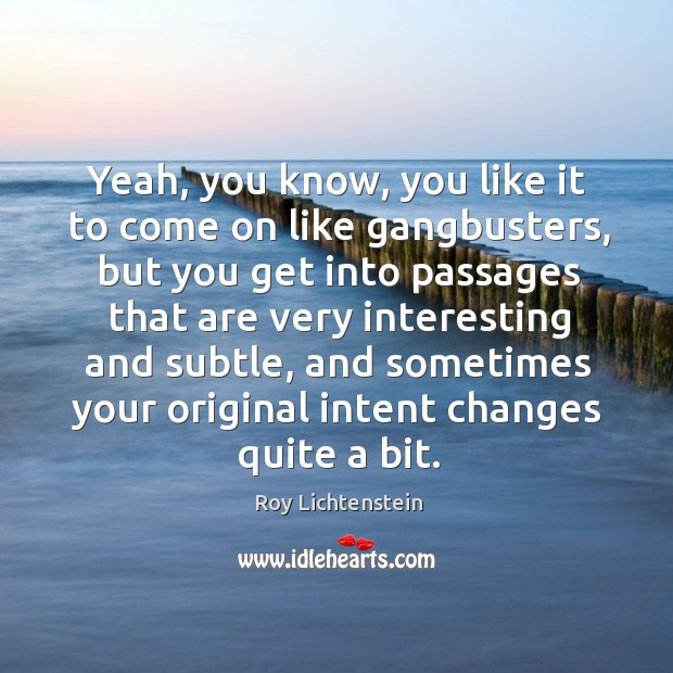 Yeah, you know, you like it to come on like gangbusters, but you get into passages Roy Lichtenstein Picture Quote