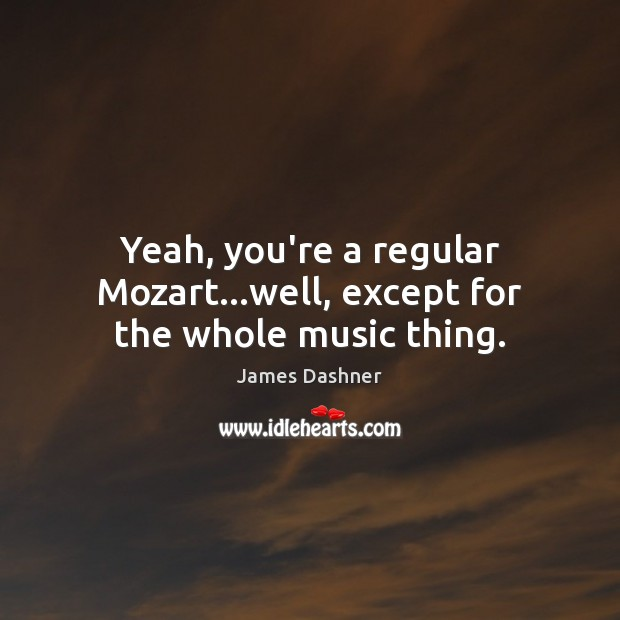 Yeah, you're a regular Mozart…well, except for the whole music thing. Image