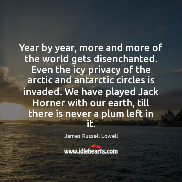 Year by year, more and more of the world gets disenchanted. Even James Russell Lowell Picture Quote