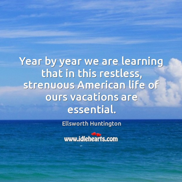 Year by year we are learning that in this restless, strenuous american life of ours vacations are essential. Ellsworth Huntington Picture Quote
