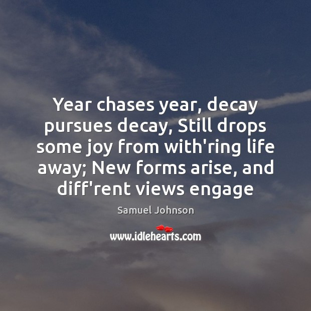 Year chases year, decay pursues decay, Still drops some joy from with'ring Samuel Johnson Picture Quote
