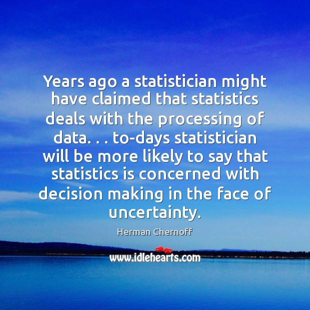 Years ago a statistician might have claimed that statistics deals with the Herman Chernoff Picture Quote