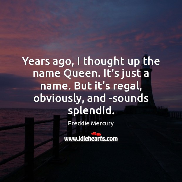 Years ago, I thought up the name Queen. It's just a name. Freddie Mercury Picture Quote
