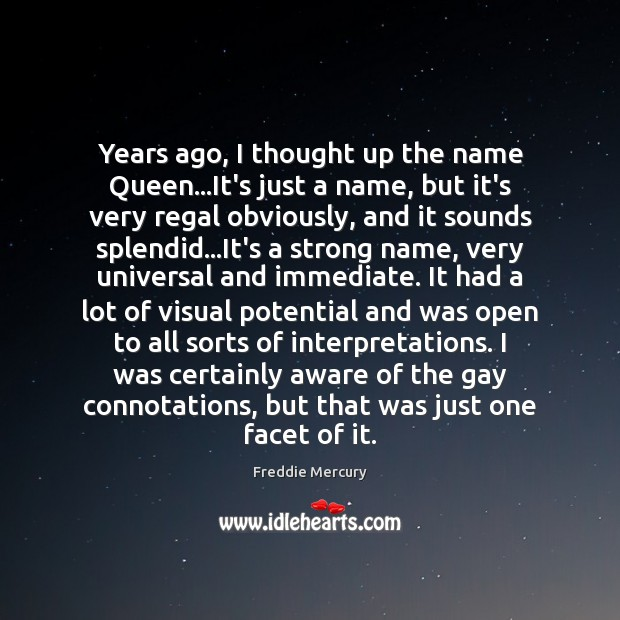 Years ago, I thought up the name Queen…It's just a name, Freddie Mercury Picture Quote