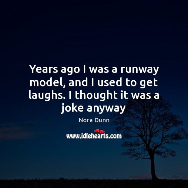 Years ago I was a runway model, and I used to get laughs. I thought it was a joke anyway Image