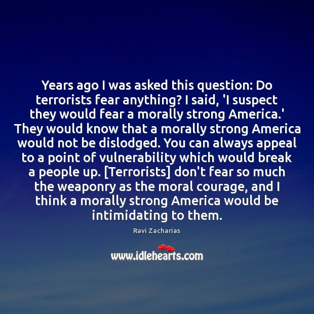 Years ago I was asked this question: Do terrorists fear anything? I Ravi Zacharias Picture Quote