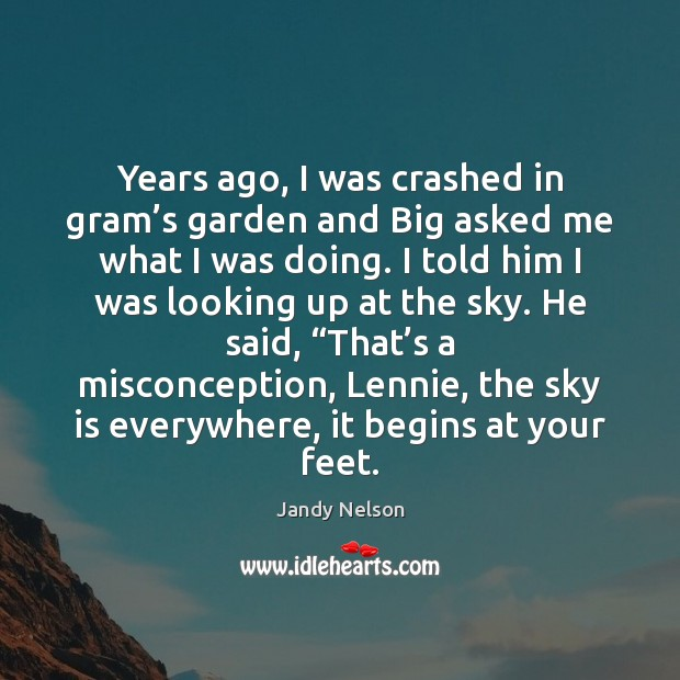 Years ago, I was crashed in gram's garden and Big asked Jandy Nelson Picture Quote