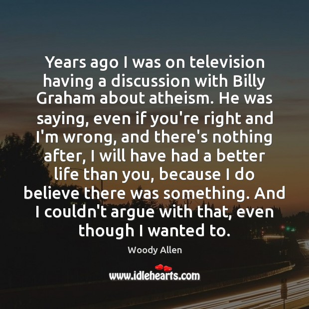 Years ago I was on television having a discussion with Billy Graham Woody Allen Picture Quote