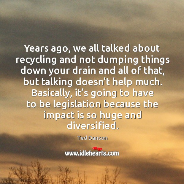 Years ago, we all talked about recycling and not dumping things down your drain and all Ted Danson Picture Quote