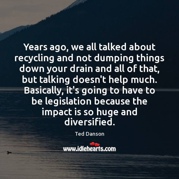 Years ago, we all talked about recycling and not dumping things down Ted Danson Picture Quote