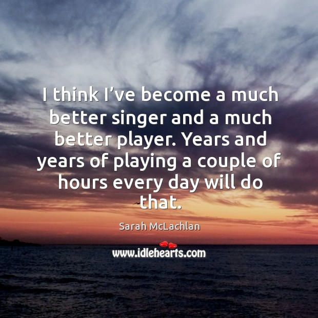 Image, Years and years of playing a couple of hours every day will do that.