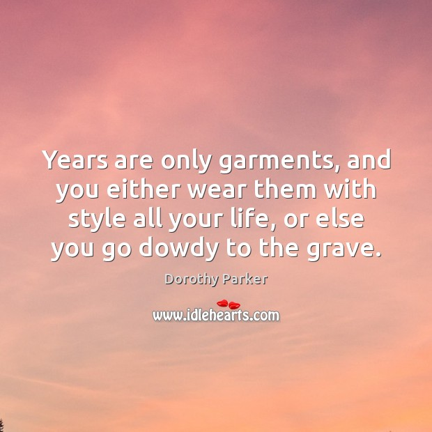 Years are only garments, and you either wear them with style all Dorothy Parker Picture Quote
