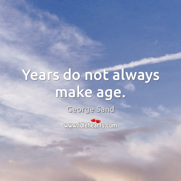 Years do not always make age. George Sand Picture Quote