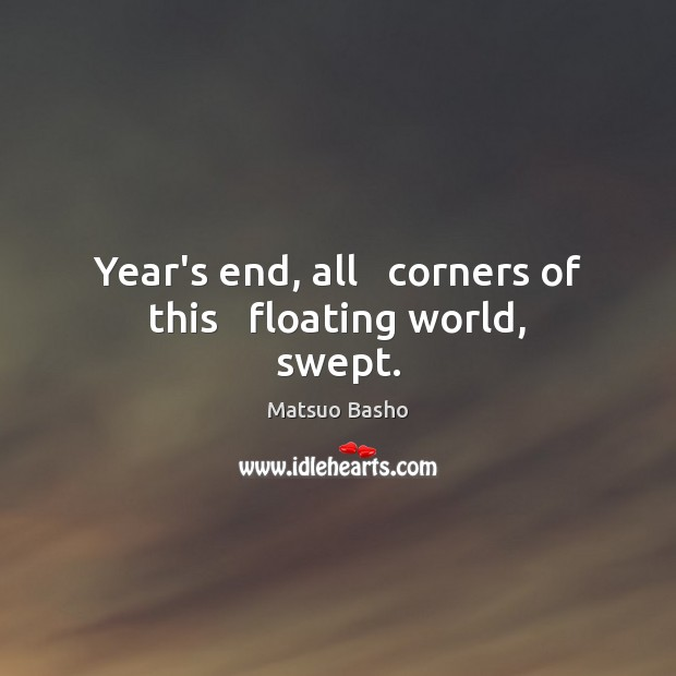 Year's end, all   corners of this   floating world, swept. Matsuo Basho Picture Quote