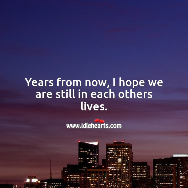 Years from now, I hope we are still in each others lives. Relationship Quotes Image