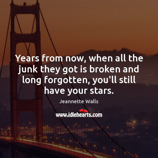 Years from now, when all the junk they got is broken and Jeannette Walls Picture Quote