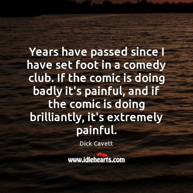 Years have passed since I have set foot in a comedy club. Dick Cavett Picture Quote