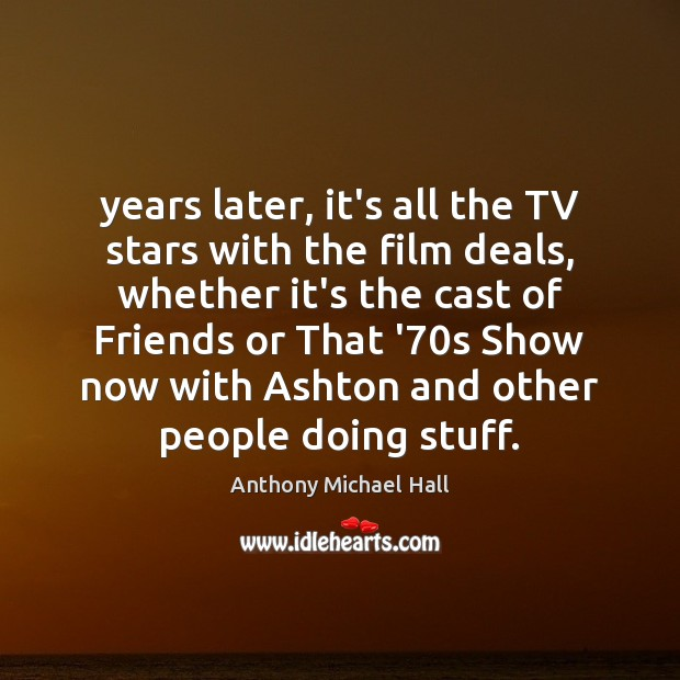 Years later, it's all the TV stars with the film deals, whether Anthony Michael Hall Picture Quote