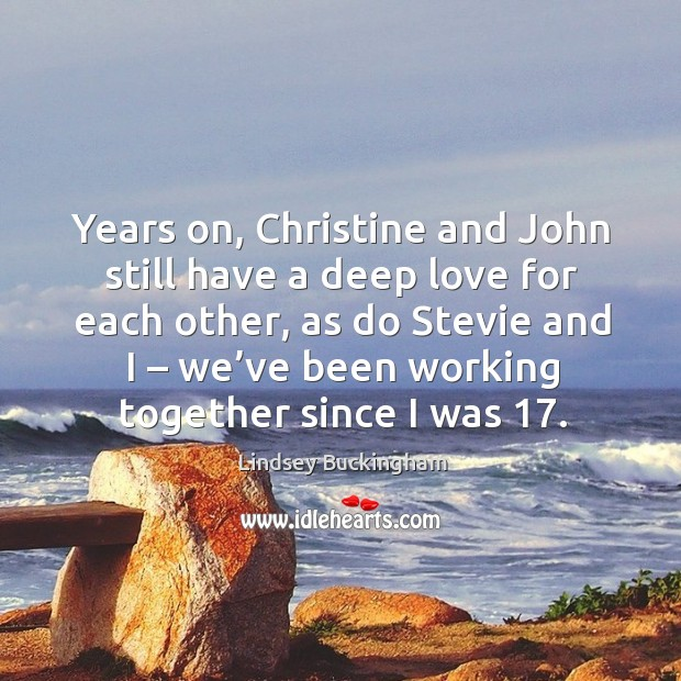 Years on, christine and john still have a deep love for each other, as do stevie and I – we've been working together since I was 17. Lindsey Buckingham Picture Quote