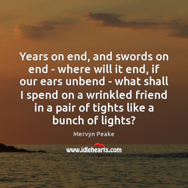 Years on end, and swords on end – where will it end, Mervyn Peake Picture Quote