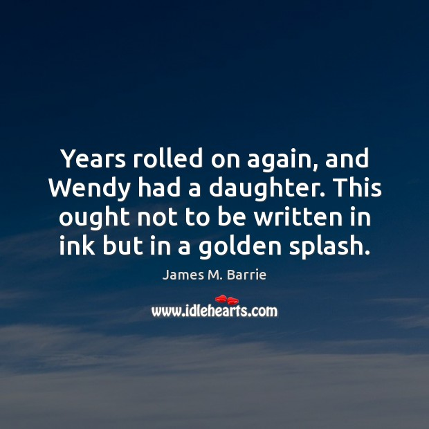 Years rolled on again, and Wendy had a daughter. This ought not James M. Barrie Picture Quote
