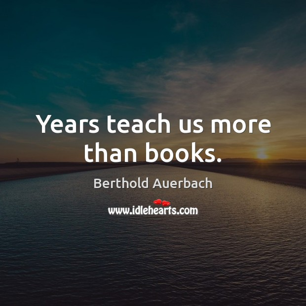 Image, Years teach us more than books.