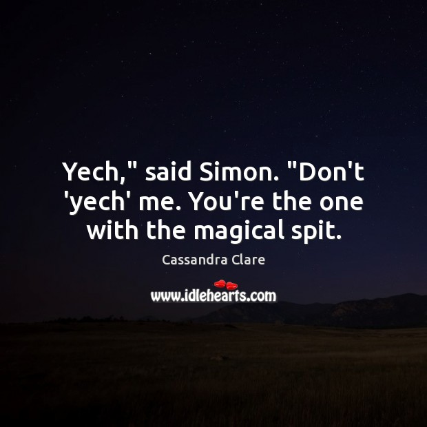 "Image, Yech,"" said Simon. ""Don't 'yech' me. You're the one with the magical spit."