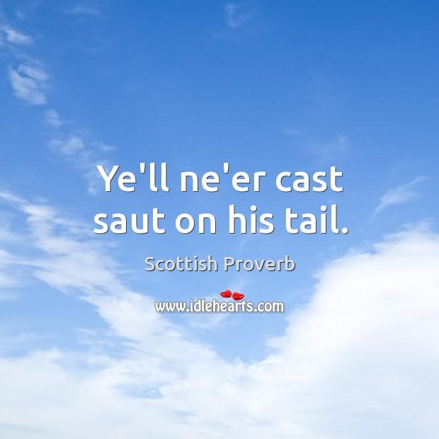 Ye'll ne'er cast saut on his tail. Image