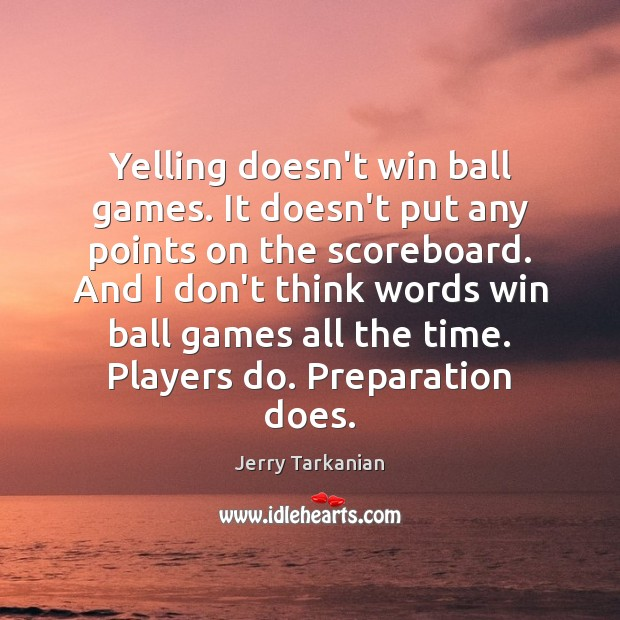Yelling doesn't win ball games. It doesn't put any points on the Image