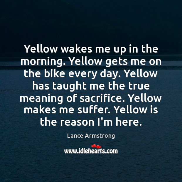 Yellow wakes me up in the morning. Yellow gets me on the Lance Armstrong Picture Quote