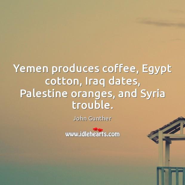 Yemen produces coffee, Egypt cotton, Iraq dates, Palestine oranges, and Syria trouble. Image