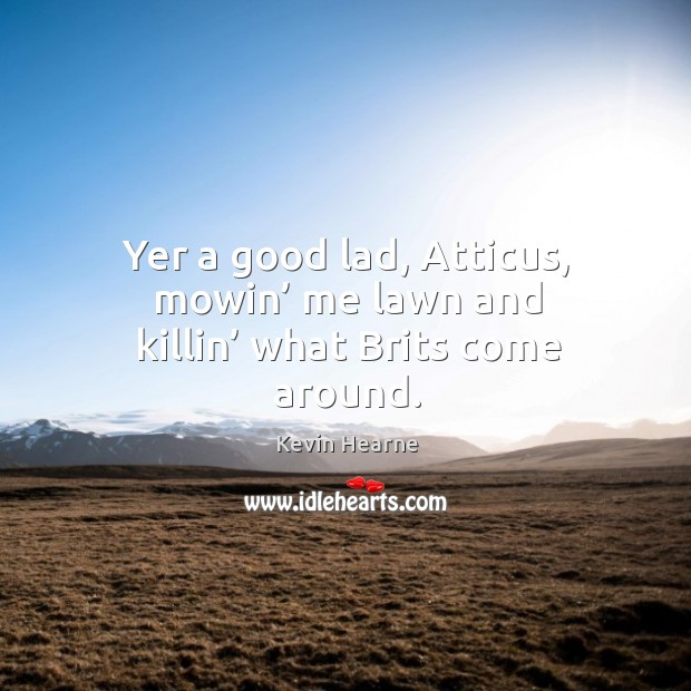 Yer a good lad, Atticus, mowin' me lawn and killin' what Brits come around. Image