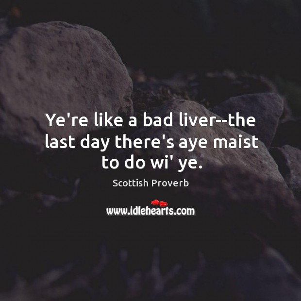 Image, Ye're like a bad liver–the last day there's aye maist to do wi' ye.