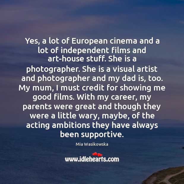 Yes, a lot of European cinema and a lot of independent films Dad Quotes Image