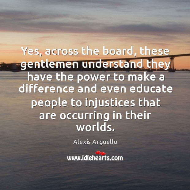 Yes, across the board, these gentlemen understand they have the power to make a difference and Image