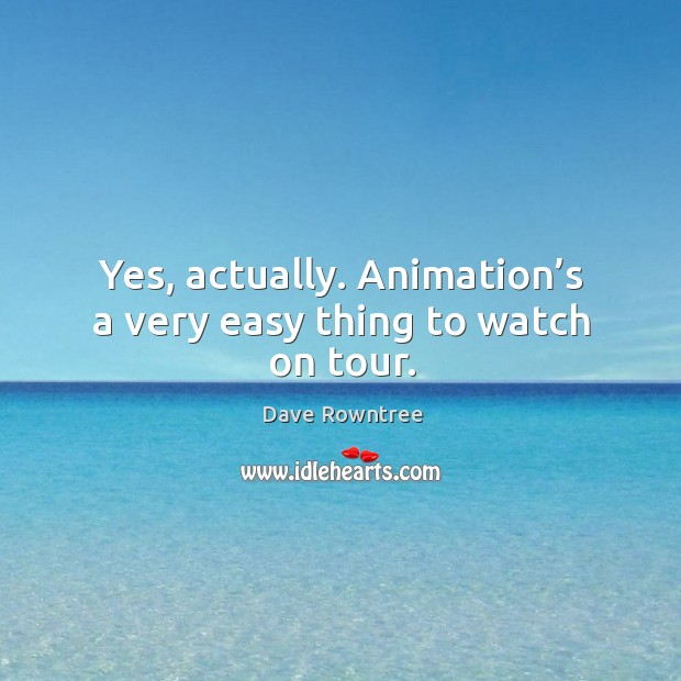 Yes, actually. Animation's a very easy thing to watch on tour. Image
