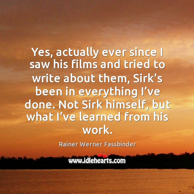 Yes, actually ever since I saw his films and tried to write about them, sirk's been in Rainer Werner Fassbinder Picture Quote