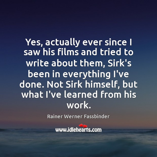 Yes, actually ever since I saw his films and tried to write Rainer Werner Fassbinder Picture Quote