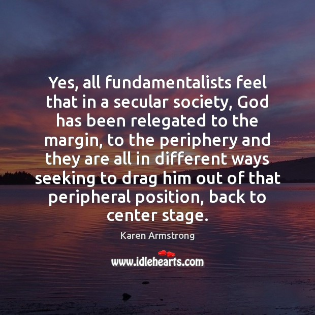 Yes, all fundamentalists feel that in a secular society, God has been Karen Armstrong Picture Quote